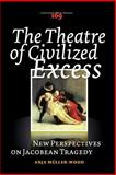 The Theatre of Civilized Excess : New Perspectives on Jacobean Tragedy, Müller-Wood, Anja, 904202190X