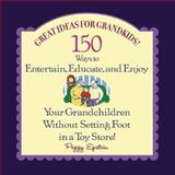 Great Ideas for Grandkids! : 150 Ways to Entertain, Educate, and Enjoy Your Grandkids--Without Setting Foot in a Toy Store, Epstein, Peggy, 0071411917