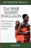 The War Against Population : The Economics and Ideology of Population Control, Kasun, Jacqueline, 0898701910