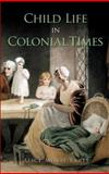 Child Life in Colonial Times, Alice Morse Earle, 0486471918