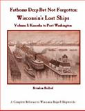 Fathoms Deep but Not Forgotten : Volume 1: Kenosha to Port Washington: Wisconsin's Lost Ships, Baillod, Brendon, 0984291911