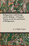 Refrigeration, Cold Storage and Ice-Making - a Practical Treatise on the Art and Science of Refrigeration, A. J. Wallis-Tayler, 1406781916