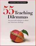 55 Teaching Dilemmas : Ten Powerful Solutions to Almost Any Classroom Challenge, Paterson, Kathy, 1551381915