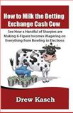 How to Milk the Betting Exchange Cash Cow: See How a Handful of Sharpies Are Making 6-Figure Incomes Wagering on Everything from Bowling to Elections, Drew Kasch, 147810192X
