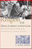 Religion and the Demise of Liberal Rationalism : The Foundational Crisis of the Separation of Church and State, Owen, J. Judd, 0226641929
