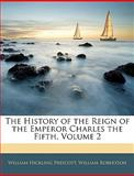 The History of the Reign of the Emperor Charles The, William Hickling Prescott and William Robertson, 1143761928