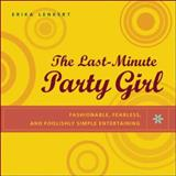 The Last-Minute Party Girl : Fashionable, Fearless and Foolishly Simple Entertaining, Lenkert, Erika, 0071411925