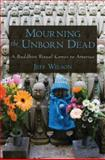 Mourning the Unborn Dead : A Buddhist Ritual Comes to America, Wilson, Jeff, 0195371933