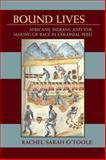 Bound Lives : Africans, Indians, and the Making of Race in Colonial Peru, O'Toole, Rachel Sarah, 0822961938