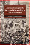 German Immigrants, Race, and Citizenship in the Civil War Era, Alison Clark Efford, 1107031931