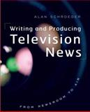 Writing and Producing Television News : From Newsroom to Air, Schroeder, Alan, 0195311930