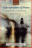 A Jurisprudence of Power : Victorian Empire and the Rule of Law, Kostal, R. W., 0199551944