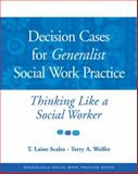 Decision Cases for Generalist Social Work Practice : Thinking Like a Social Worker, Scales, T. Laine and Wolfer, Terry A., 0534521940