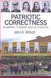 Patriotic Correctness : Academic Freedom and Its Enemies, Wilson, Todd and Wilson, John K., 1594511942