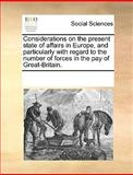 Considerations on the Present State of Affairs in Europe, and Particularly with Regard to the Number of Forces in the Pay of Great-Britain, See Notes Multiple Contributors, 1170221947