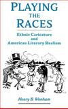 Playing the Races : Ethnic Caricature and American Literary Realism, Wonham, Henry B., 0195161947