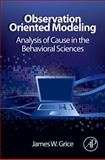 Observation Oriented Modeling : Analysis of Cause in the Behavioral Sciences, Grice, James W., 0123851947