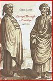 Europe Through Arab Eyes, 1578-1727, Matar, Nabil, 0231141947