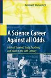 A Science Career Against All Odds : A Life of Survival, Study, Teaching and Travel in the 20th Century, Wunderlich, Bernhard, 3642111955