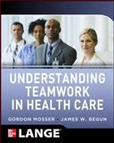 Understanding Teamwork in Health Care, Mosser, Gordon and Begun, James W., 0071791957