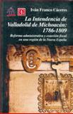 La Intendencia de Valladolid de Michoacán, 1786-1809 : Reforma Administrativa y Exacción Fiscal en una Región de la Nueva España, Franco Cáceres, Iván, 9681661958