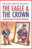 The Eagle and the Crown : Americans and the British Monarchy, Prochaska, Frank, 0300141955
