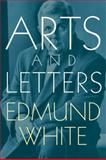 Arts and Letters, Edmund White, 1573441953
