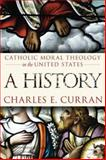 Catholic Moral Theology in the United States : A History, Curran, Charles E., 1589011961
