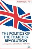 The Politics of the Thatcher Revolution : An Interpretation of British Politics, 1979-1990, Fry, Geoffrey K., 0333751965