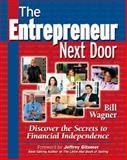 The Entrepreneur Next Door : Discover the Secrets to Financial Independence, Wagner, William F. and Wagner, Bill, 1932531963