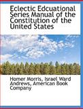 Eclectic Edcuational Series Manual of the Constitution of the United States, Homer Morris, 1140591967
