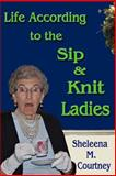 Life According to the Sip and Knit Ladies, Sheleena Courtney, 1494231964