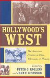 Hollywood's West : The American Frontier in Film, Television, and History, Rollins, Peter C. and O'Connor, John E., 0813191963