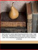 Security and Reconciliation for the Future Propositions and Arguments on the Reorganization of the Rebel States, Ya Pamphlet Collection Dlc, 1149941960