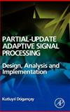 Partial-Update Adaptive Signal Processing : Design Analysis and Implementation, Dogancay, Kutluyil, 0123741963