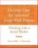 Decision Cases for Advanced Social Work Practice : Thinking Like a Social Worker, Scales, T. Laine and Wolfer, Terry A., 0534521967