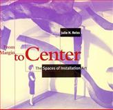 From Margin to Center : The Spaces of Installation Art, Reiss, Julie H., 0262181967