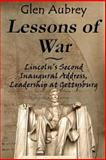 Lessons of War : Lincoln's Second Inaugural Address, Leadership at Gettysburg, Aubrey, Glen, 0983891974