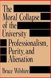 The Moral Collapse of the University : Professionalism, Purity, and Alienation, Wilshire, Bruce, 0791401979
