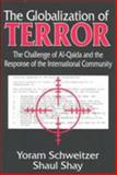 The Globalization of Terror : The Challenge of Al-Qaida and the Response of the International Community, Schweitzer, Yoram and Shay, Shaul, 0765801973
