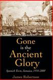 Gone Is the Ancient Glory : Spanish Town Jamaica 1543-2000, Robertson, James, 9766371970
