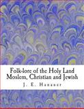 Folk-Lore of the Holy Land Moslem, Christian and Jewish, J. E. Hanauer, 1463501978
