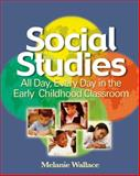 Social Studies : All Day Every Day in the Early Childhood Classroom, Wallace, Melanie, 1401881971