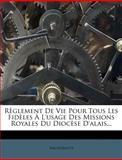 Règlement de Vie Pour Tous les Fidèles À l'Usage des Missions Royales du Diocèse D'Alais..., Anonymous, 1275271987