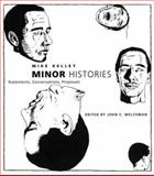Minor Histories : Statements, Conversations, Proposals, Kelley, Mike, 0262611988