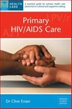 Primary HIV/AIDS Care : A Practical Guide for Primary Care Personnel in a Clinical and Supportive Setting, Evian, Clive, 177009198X
