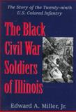 The Black Civil War Soldiers of Illinois : The Story of the Twenty-Ninth U. S. Colored Infantry, Miller, Edward A., Jr., 1570031991