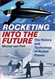 Rocketing into the Future : The History and Technology of Rocket Planes, van Pelt, Michel, 1461431999