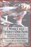 I Wish I Was Twenty One Now: Beyond Doping in the Australian Peloton, Martin Hardie and David Shilbury, 1478351993