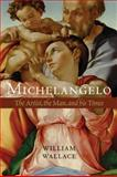 Michelangelo : The Artist, the Man and His Times, Wallace, William E., 0521111994